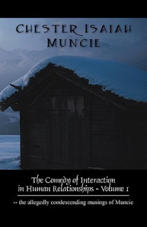 The Comedy of Interaction in Human Relationships - Volume 1: The Allegedly Condescending Musings of Muncie - Chester Isaiah Muncie