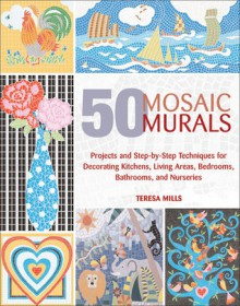 50 Mosaic Murals: Projects and Step-by-Step Techniques for Decorating Kitchens, Living Areas, Bedrooms, Bathrooms, and Nurseries - Teresa Mills
