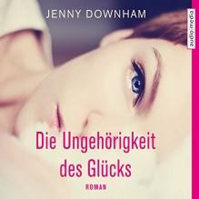 Die Ungehörigkeit des Glücks - Jenny Downham, Ulla Wagener, audio media verlag