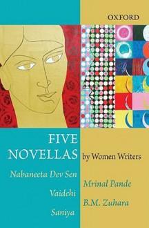 Five Novellas by Women - Nabaneeta Dev Sen, Mrinal Pande, Vaidehi, B.M. Zuhara, Saniya, Tutun Mukherjee, Nayana Kashyap, Vanajam Ravindran, Maya Pandit