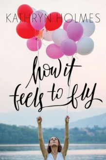 How It Feels to Fly - Kathryn Holmes