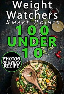 Weight Watchers Smart Points Cookbook: 100 Under 10: Top 100 Weight Watchers Recipes with less than 10 Smart Points; with Photos, Nutrition Facts, and Smart Points for every recipe - Erin Borden