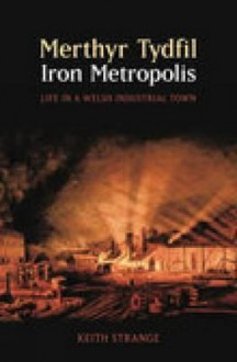 Merthyr Tydfil: Iron Metropolis - Life in a Welsh Industrial Town - Keith Strange