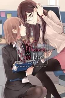 Whenever Our Eyes Meet...: A Women's Love Anthology - ASCII Media Works, Haru Harukawa, Mikan Uji, irua, kanarashi, Seta Seta, Tamotsu Kuwabara, Saya Fuyume, esuesu, Tamamushi Oku, Mizuasou, Satsumaage, Suzuki-senpai, Kurukuru-hime, Yukiko Yuki