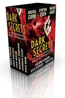 Dark Secrets: A Paranormal Noir Anthology - Rachel Caine, Mina Khan, Suzanne Johnson, Jeffe Kennedy, Megan Hart, Cynthia Eden