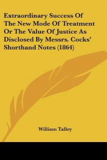 Extraordinary Success of the New Mode of Treatment or the Value of Justice as Disclosed by Messrs. Cocks' Shorthand Notes (1864) - William Talley
