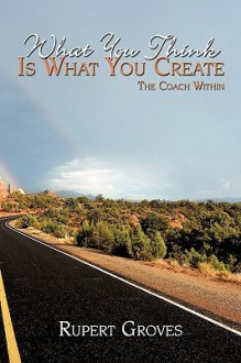 What You Think Is What You Create: The Coach Within - Rupert Groves