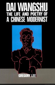 Dai Wangshu: The Life and Poetry of a Chinese Modernist - Gregory B. Lee