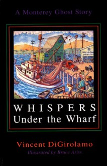 Whispers Under the Wharf: A Monterey Ghost Story - Vincent Digirolamo