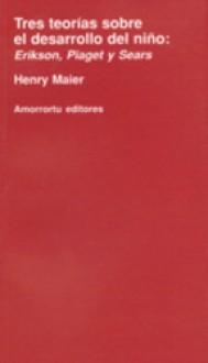Tres teorías sobre el desarrollo del niño: Erikson, Piaget y Sears - Henry W. Maier, Aníbal C. Leal