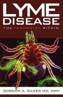 Lyme Disease: The Terrorist Within - Gordon A. Gilkes