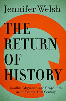 The Return of History: Conflict, Migration, and Geopolitics in the Twenty-First Century - Jennifer Welsh