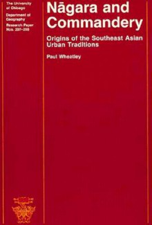 Nagara and Commandery: Origins of the Southeast Asian Urban Traditions - Paul Wheatley