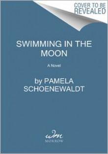 Swimming in the Moon: A Novel - Pamela Schoenewaldt