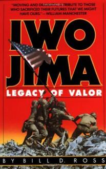 Iwo Jima: Legacy of Valor - Bill D. Ross