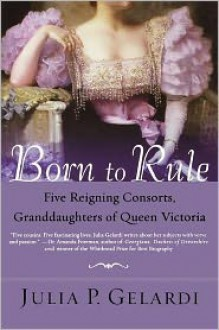 Born to Rule: Five Reigning Consorts, Granddaughters of Queen Victoria - Julia P. Gelardi