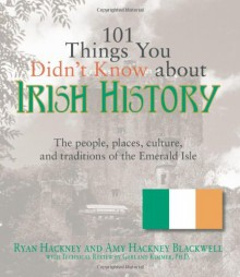 101 Things You Didn't Know About Irish History: The People, Places, Culture, and Tradition of the Emerald Isle - Ryan Hackney, Amy Hackney Blackwell