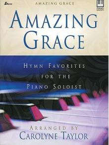 Amazing Grace: Hymn Favorites for the Piano Soloist - Carolyne Taylor