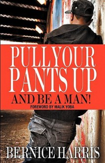 Pull Your Pants Up...and Be a Man! - Bernice Harris