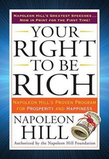 Your Right to Be Rich: Napoleon Hill's Proven Program for Prosperity and Happiness - Napoleon Hill