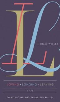 Loving Longing Leaving: Three Plays - Michael Weller