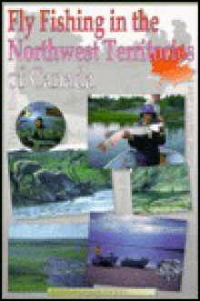 Fly Fishing in the Northwest Territories of Canada - Christopher C. Hanks