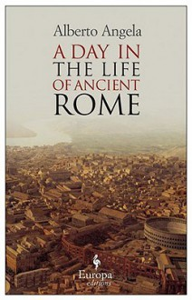 A Day in the Life of Ancient Rome - Alberto Angela, Gregory Conti