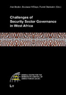 Challenges of Security Sector Governance in West Africa: Geneva Centre for the Democratic Control of Armed Forces (Dcaf) - Bryden, Funmi Olonisakin, Boubacar N'Diaye, Alan Bryden