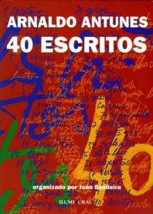 40 Escritos - Arnaldo Antunes, João Bandeira