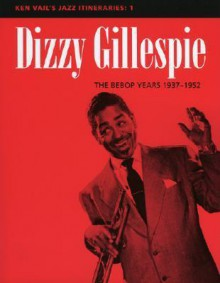 Dizzy Gillespie: The Bebop Years 1937-1952: Ken Vail's Jazz Itineraries 1 - Ken Vail