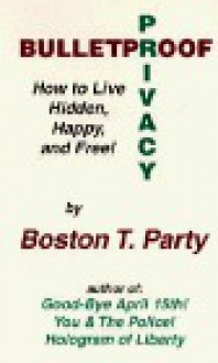 Bulletproof Privacy: How to Live Hidden, Happy and Free! - Boston T. Party, Kenneth W. Royce