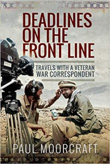 Deadlines on the Front Line. Travels With a Veteran War Correspondent - Paul L. Moorcraft