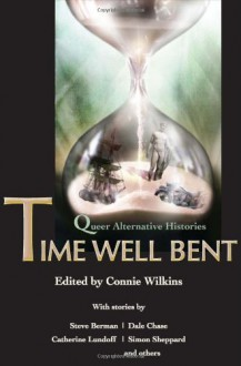 Time Well Bent: Queer Alternative Histories - Connie Wilkins, Steve Berman, Catherine Lundoff, Simon Sheppard, Dale Chase