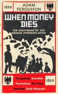 When Money Dies: The Nightmare Of The Weimar Hyper Inflation - Adam Fergusson