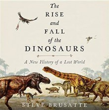 The Rise and Fall of the Dinosaurs: A New History of a Lost World - Stephen Brusatte,Patrick Lawlor