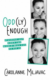 Oddly Enough: Standing Out When the World Begs You to Fit In - Miljavac, Carolanne