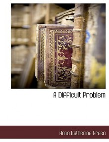 A Difficult Problem - Anna Katharine Green