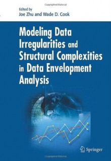 Modeling Data Irregularities and Structural Complexities in Data Envelopment Analysis - Joe Zhu, Wade D. Cook