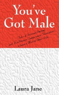 You've Got Male (Tales of Internet Dating and How Women Compromise Themselves to Have a Man in Their Life) - Laura Jane