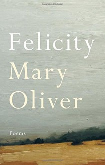 Felicity: Poems - Mary Oliver