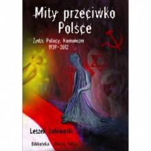 Mity przeciwko Polsce. Żydzi, Polacy, Komunizm. 1939-2012 - Leszek Żebrowski