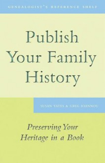 Publish Your Family History: Preserving Your Heritage in a Book - Susan Yates, Greg Ioannou
