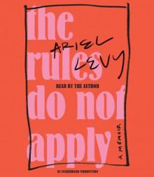 The Rules Do Not Apply: A Memoir - Ariel Levy