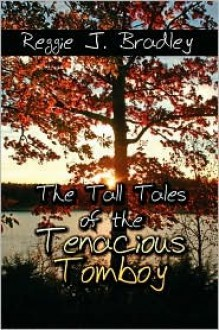 The Tall Tales of the Tenacious Tomboy - Reggie J. Bradley