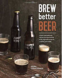 Brew Better Beer: Learn (and Break) the Rules for Making IPAs, Sours, Pilsners, Stouts, and More - Emma Christensen
