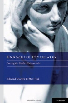 Endocrine Psychiatry: Solving the Riddle of Melancholia - Edward Shorter, Max Fink