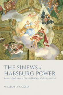 The Sinews of Habsburg Power: Lower Austria in a Fiscal-Military State 1650-1820 - William D. Godsey Jr.