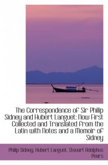 The Correspondence of Sir Philip Sidney and Hubert Languet: Now First Collected and Translated from - Philip Sidney