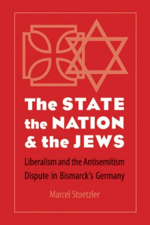 The State, the Nation, and the Jews: Liberalism and the Antisemitism Dispute in Bismarck's Germany - Marcel Stoetzler