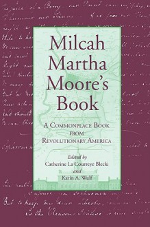 Milcah Martha Moore's Book: A Commonplace Book from Revolutionary America - Catherine LA Courreye Blecki